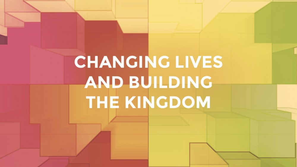 Changing Lives And Building The Kingdom
