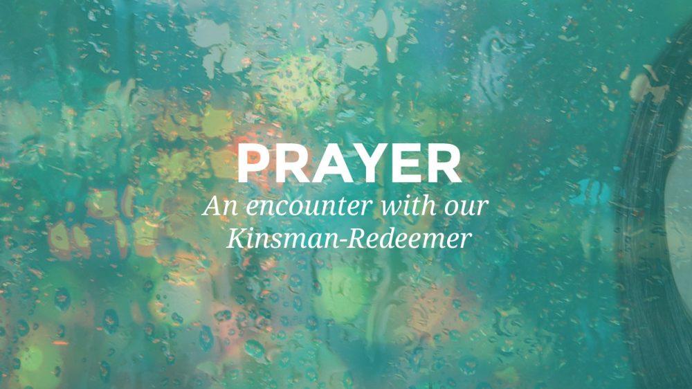 Prayer – An Encounter with our Kinsman-Redeemer.
