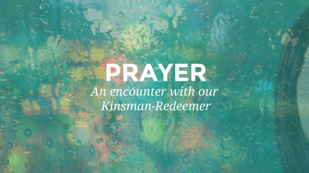 Prayer – An Encounter with our Kinsman-Redeemer.
